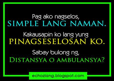 Pag ako nagseselos, simple lang naman. Kakausapin ko lang ang pinagseselosan ko, sabay bulong ng, Distansya o Ambulansya.