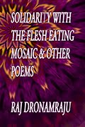 SOLIDARITY WITH THE FLESH EATING MOSAIC AND OTHER POEMS by Raj Dronamraju