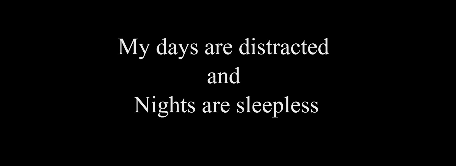 My days are distracted and nights are sleepless