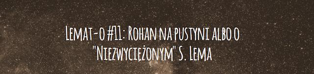 """Lemat-o #11: Rohan na pustyni albo o """"Niezwyciężonym"""" S. Lema"""