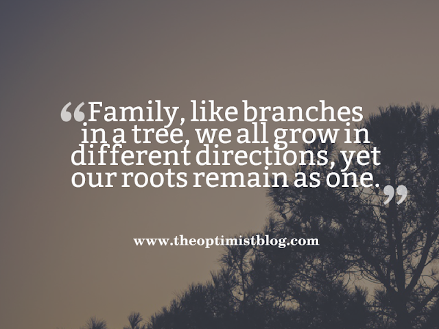 Family, like branches in a tree, we all grow in different directions, yet our roots remain as one.
