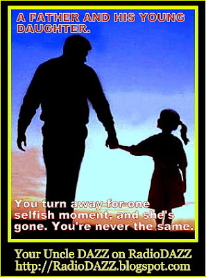 A Father And His Young Daughter. You turn away for one selfish moment and she's gone. You're never the same. RadioDAZZ. Your Uncle DAZZ. The RadioDAZZ Guy.