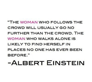The woman who follows the crowd will usually go no further than the crowd. The woman who walks alone is likely to find herself in places no one has ever been before. Albert Einstein Quotes