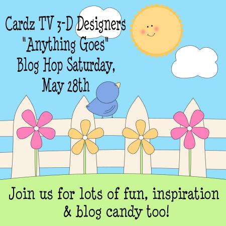 "CARDZ TV 3-D DESIGNERS ""ANYTHING GOES"" BLOG HOP! SATURDAY, MAY 28TH"
