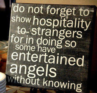 Do not forget to show hospitality to strangers for in doing so some have. Entertained angels without knowing.