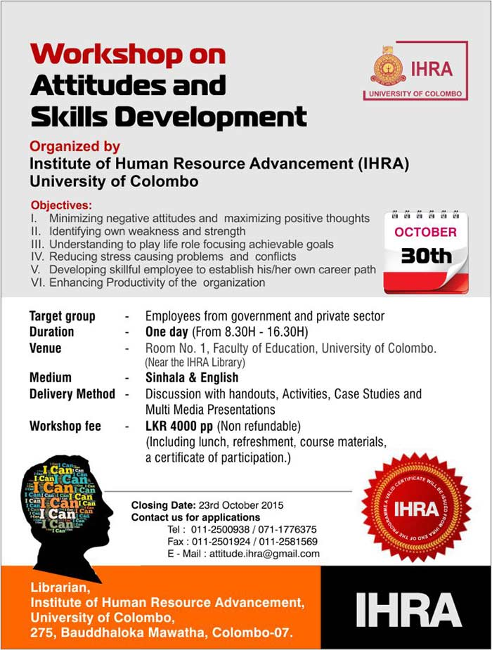 Target group   - Employees from government and private sector Duration    - One day (From 8.30H - 16.30H) Venue    - Room No. 1, Faculty of Education, University of Colombo.        (Near the IHRA Library) Medium   - Sinhala & English Delivery Method  - Discussion with handouts, Activities, Case Studies and              Multi Media Presentations Workshop fee  - LKR 4000 pp (Non refundable)      (Including lunch, refreshment, course materials,               a certificate of participation.)
