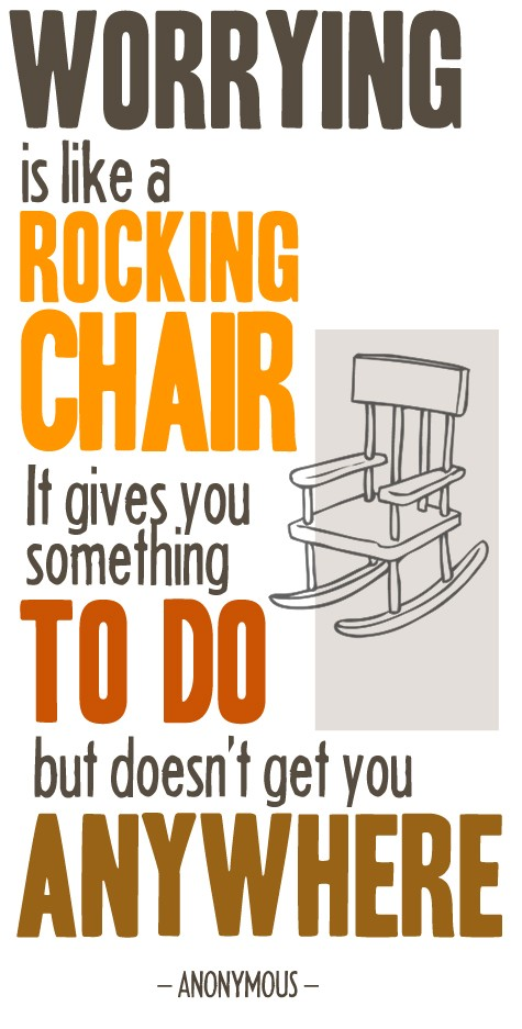 Worrying Is Like A Rocking Chair - It Gives You Something To Do But Doesn't Get You Anywhere