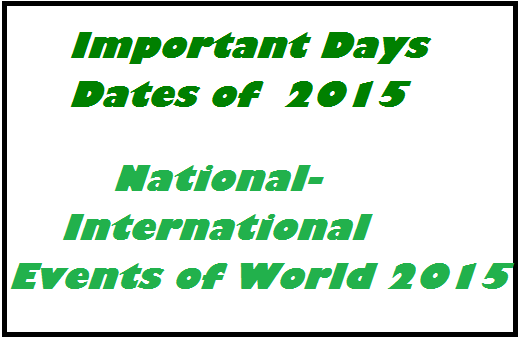 world important days 2015 ,January 15 ********** Army Day January 23 ********** Netaji Subhash Chandra Bose's birth anniversary January 26 ********** Republic Day of India January 26 ********** International Customs day January 28 ********** Birth anniversary of Lala Lajpat Rai January 28 ********** Data Protection Day January 30 ********** World Leprosy Eradication Day   February February 4 ********** World Cancer Day February 5 ********** Kashmir Day February 6 ********** International Day against Female Genital Mutilation February 12 **********Darwin Day February 12 ********** World Day of the Sick February 14 ********** Valentine's Day February 20 ********** World Day of Social Justice February 21 ********** International Mother Language Day February 22 ********** World Scout Day February 23 ********** World Peaces and Understanding Day   March March 4 ********** World Day of the Fight Against Sexual Exploitation March 8 ********** International Womens' Day March 13 ********** World Kidney Day March 13 ********** World Rotaract Day March 15 ********** World Consumer Rights Day March 20 ********** International Day of the Francophonie March 20 ********** World Day of Theatre for Children and Young People March 21 ********** World Sleep Day March 21 ********** World Forestry Day March 21 ********** International Day for the Elimination of Racial Discrimination. March 22 ********** World Water Day March 23 ********** World Meteorological Day March 24 ********** World TB Day March 24 ********** International Day for Achievers March 25 ********** International Day of Remembrance - Victims of Slavery and Transatlantic Slave Trade March 27 ********** World Drama Day   National Events 2015 -World Important Events of the year   April April 2 ********** World Austism Awareness Day April 7 ********** World Health Day April 17 ********** World Haemophilia Day April 18 ********** World heritage Day April 22 ********** Earth Day April 23 ********** World Book and Copyright Day April 25 ********** World Malaria Day April 29 ********** International Dance Day   May May 1 ********** International Labour day May 3 ********** Press Freedom Day May 4 ********** Coal Miners day May 8 ********** World Red Cross day May 9 ********** - Victory Day May 11 ********** National Technology Day May 12 ********** International Nurses day May 14 ********** World Migratory day May 15 ********** International Day of the Family May 17 ********** World Information Society Day May 21 ********** Anti-Terrorism Day May 31 ********** World No Tobacco Day  List of important days of June 2015  June 4 ********** International day of Innocent Children Victims of Aggression June 5 ********** World Environment Day June 7 ********** International Level Crossing Awareness Day June 8 ********** World oceans Day June 12 ********** World Day against Child Labour June 14 ********** World Blood Donor day June 17 ********** World Day to Combat Desertification and Drought June 20 ********** World Refugee Day June 23 ********** United Nations Public Service Day June 23 ********** International widow's day June 26 ********** International Day against Drug Abuse and IIlicit Trafficking June 27 ********** International Diabetes Day July July 1 ********** National doctor's Day July 11 ********** World Population Day July 12 ********** Malala Day July 18 ********** Nelson Mandela International Day July 28 ********** World Nature Conservation day July 30 ********** International Day of Friendship August August 3 ********** Independence Day of Niger August 5 ********** Independence Day of Upper Volta August 9 ********** International day of the World's Indigenous People August 12 ********** International Youth Day August 15 ********** Independence Day (India ) August 23 ********** Internatinal Day for the Remembrance of the Slave Trade and its Abolition August 29 ********** National Sports Day ( Birthday of Dhyan Chand ) September September 7 ********** Forgiveness Day September 8 ********** International Literacy Day September 14 ********** Hindi day,World First Aid Day September 16 ********** World Ozone Day September 25 ********** Social Justice Day September 27 ********** World Tourism Day October October 1 ********** International Day of Older Persons October 2 ********** International day of Non-Violence October 3 ********** World Nature Day, World Habitat Day October 4 ********** World Animal Day October 5 ********** World Teacher's Day October 8 ********** Indian Airforce Day October 9 ********** World Post Day October 11 ********** International Girl Child Day October 12 ********** World Arthritis Day October 14 ********** World Standards Day October 15 ********** World Students Day October 16 ********** World Food day October 17 ********** International Day for the Eradication of Poverty October 20 ********** World Statistics Day October 24 ********** United Nations Day October 31 ********** World Thrift Day November November 1 ********** world vegan Day November 5 ********** World Radiography Day November 9 ********** World Services Day November 14 ********** Children's Day ( Birth  November 16 ********** International Day for Endurance November 17 ********** International students Day November 17 ********** National Journalism Day November 18 ********** World Adult Day November 19 ********** World Citizen Day November 20 ********** Universal Children's Day November 21 ********** World Television Day November 21 ********** World Fisheries day November 25 ********** World Non-veg Day November 26 ********** Law Day  World General Knowledge For Competition Exam  December December 1 ********** World AIDS Day December 2 ********** World Computer Literacy Day December 2 ********** International Day for the Abolition of Slavery December 3 ********** International Day of People with Disability December 3 ********** World Conservation Day December 4 ********** Navy Day December 7 ********** International Civil Aviation Day December 9 ********** The International Day Against Corruption December 10 ********** International Day of Broadcasting December 10 ********** Human Rights Day December 11 ********** International Mountain Day December 14 ********** World Energy Day December 18 ********** International Migrants Day December 19 ********** Goa's Liberation Day December 20 ********** International Human Solidarity Day December 29 ********** International Biodiversity Day