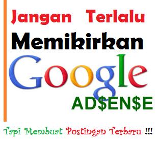 Jangan Terlalu Memikirkan Google Adsense, Tapi Membuat Postingan Terbaru