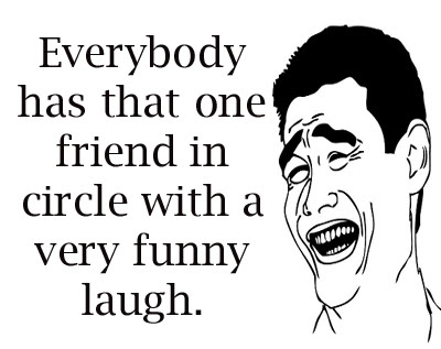 Everybody has that one friend in circle with a very funny laugh.