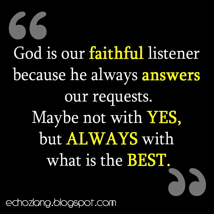 God is our faithful listener because he always answers our requests.
