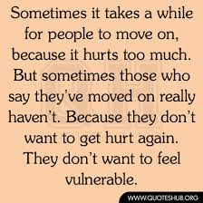 Image:  A poster that reads:  Sometimes it takes a while for people to move on; because it hurts too much.  But sometimes those who say they've moved on really haven't.  Because they don't want to get hurt again.  They don't want to feel vulnerable.