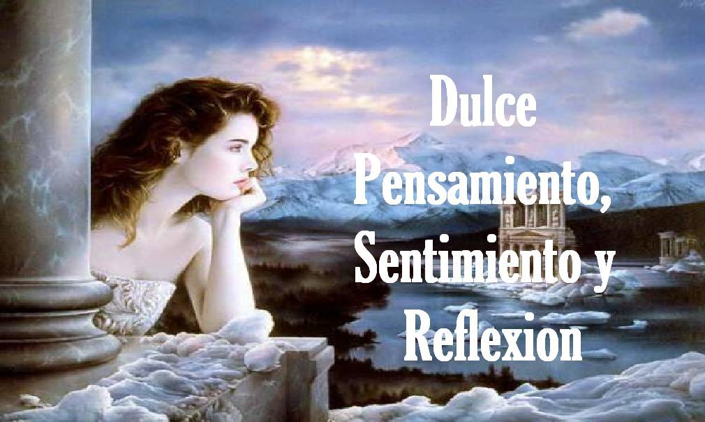DULCE PENSAMIENTO, SENTIMIENTO Y REFLEXION