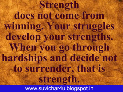 Strength does not come from winning. Your struggles develop your strengths. When you go through hardships and decide not to surrender, that is strength.