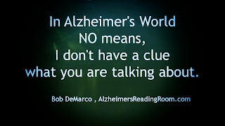 In Alzheimer's World NO means, I don't have a clue what you are talking about.