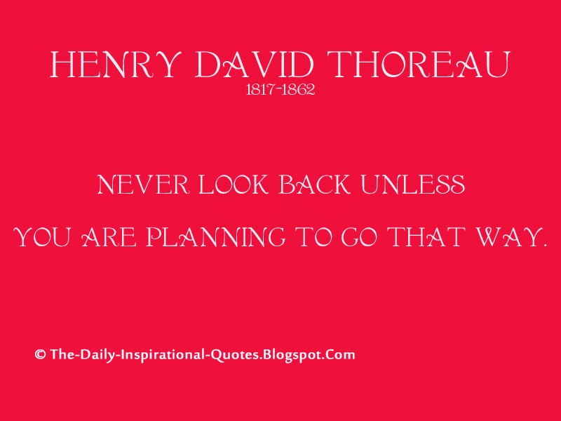 Never look back unless you are planning to go that way. - Henry David Thoreau