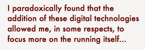 I paradoxically found that the addition of these digital technologies allowed me, in some respects, to focus more on the running itself...