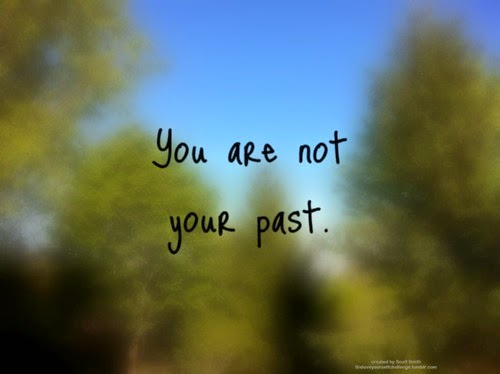 http://4.bp.blogspot.com/-ksZlomIq21U/VQsINWt_SwI/AAAAAAAABMw/j4wW0vxjVlw/s1600/you-are-not-your-past.jpg