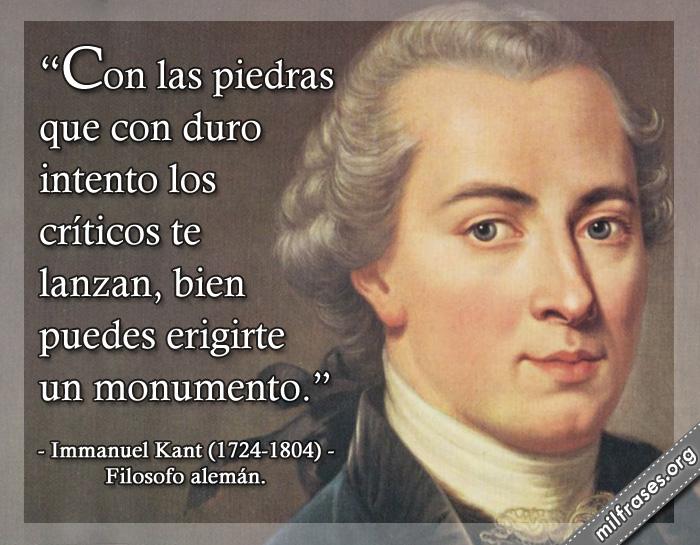 Con las piedras que con duro intento los críticos te lanzan, bien puedes erigirte un monumento. frases de Immanuel Kant (1724-1804) Filosofo alemán.