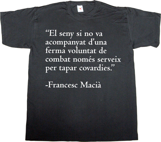 catalonia independence freedom war useless spanish politics useless spanish media francesc macià t-shirt ephemeral-t-shirts