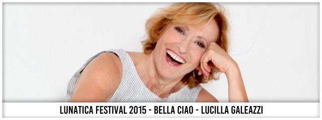 Lunatica Festival 2015 - Bella Ciao - Lucilla Galeazzi