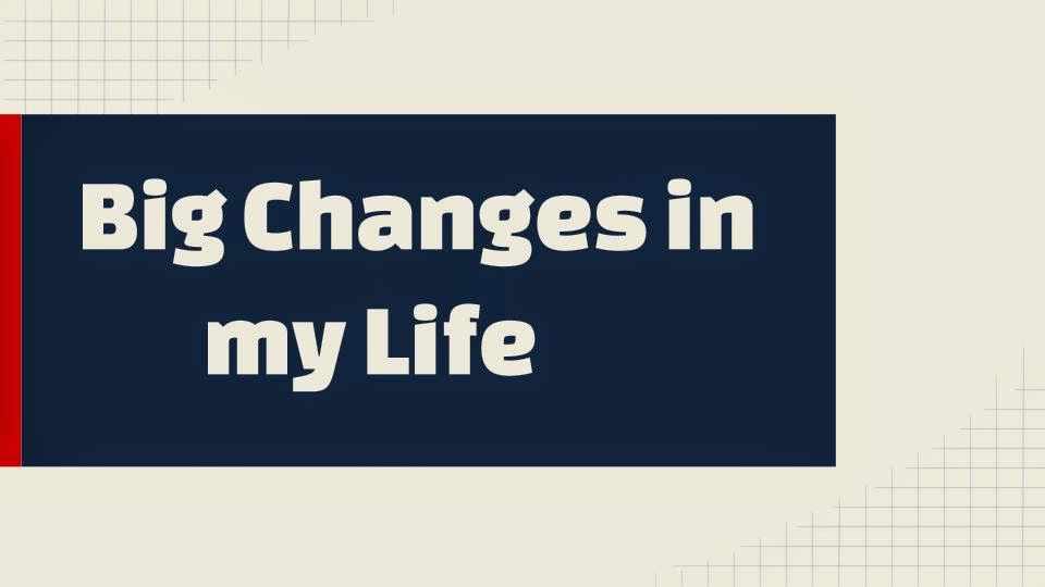 Big changes in my life