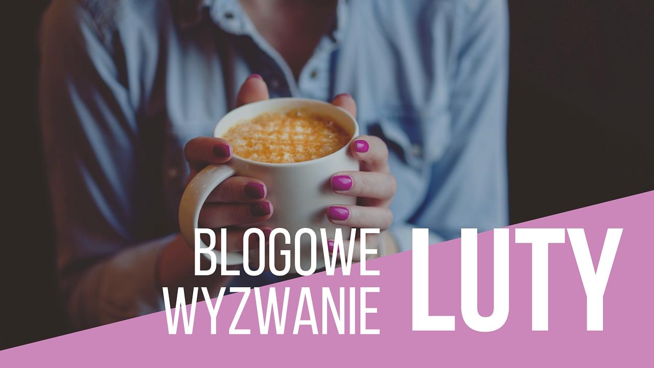 BLOGOWE WYZWANIE | LUTY 2016