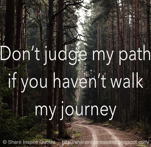 Dont Judge My Path If You Havent Walked My Journey Share