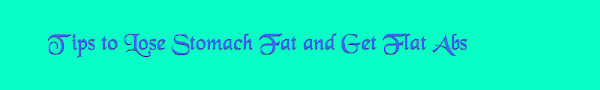 Tips to Lose Stomach Fat and Get Flat  Abs