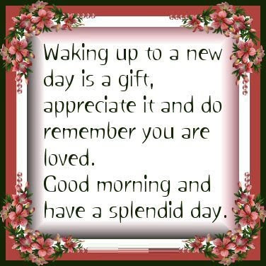 Waking up to a new day is a gift, appreciate it and do remember you are loved. Good morning and have a splendid day.