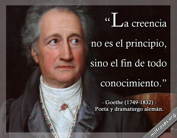 La creencia no es el principio, sino el fin de todo conocimiento. Goethe (1749-1832) Poeta y dramaturgo alemán.