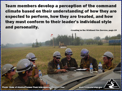 Team members develop a perception of the command climate based on their understanding of how they are expected to perform, how they are treated, and how they must conform to their leader's individual style and personality. –Leading in the Wildland Fire Service, page 19