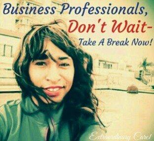 Don't Wait-Take A Break Now!