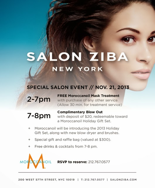 Special Salon Event / Nov 21, 2013  2-7pm: Free Moroccanoil Mask Treatment with purchase of any other service (allow 30 min for treatment service)  7-8pm: Complimentary Blow Out with deposit of $20, redeemable toward a Moroccanoil Holiday Gift Set.  Moroccanoil will be introducing the 2013 Holiday Gift Set, along with new blow dryer and brushes. Special gift and raffle bag (valued at $300). Free drinks & cocktails from 7-8pm.  RSVP to reserve: 212.767.0577  Locations: Downtown location: 485 6th Avenue (12th Street) NYC 10011 Uptown location: 200 West 57th Street NYC 10019
