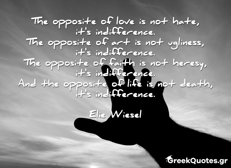 The opposite of love is not hate, it's indifference. The opposite of art is not ugliness, it's indifference. The opposite of faith is not heresy, it's indifference. And the opposite of life is not death, it's indifference.  Elie Wiesel
