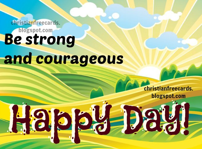 Have a Happy Day. Be Strong and Courageous. Free christian images, cards for sharing with friends by facebook, twitter. Free images to share by email, whatsapp.