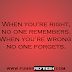 A great quote -When you're right, no one remembers. When you're wrong,, - Inspirational/Motivational
