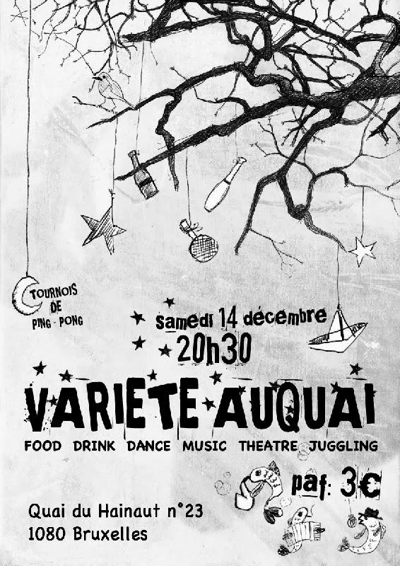 VARIETE AUQUAI  Theatre - Juggling - Music - Dance - Drink - Food  Samedi 14 décembre à partir de 20h30. PAF: 3€  Tournois de ping-pong  Soyez le bienvenu au variété de décembre avant que la neige tombe et que l'été arrive. Au programme: Des spectacles, de la musique, de la joie et de la bonne humeur.