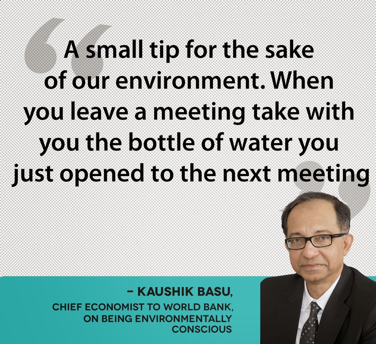 - KAUSHIK BASU, chief economist to World Bank,  on being environmentally  conscious