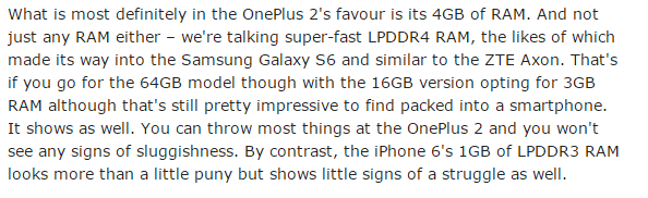 """""""What is most definitely in the OnePlus 2's favour is its 4GB of RAM. And not just any RAM either – we're talking super-fast LPDDR4 RAM, the likes of which made its way into the Samsung Galaxy S6 and similar to the ZTE Axon. That's if you go for the 64GB model though with the 16GB version opting for 3GB RAM although that's still pretty impressive to find packed into a smartphone. It shows as well. You can throw most things at the OnePlus 2 and you won't see any signs of sluggishness. By contrast, the iPhone 6's 1GB of LPDDR3 RAM looks more than a little puny but shows little signs of a struggle as well."""""""