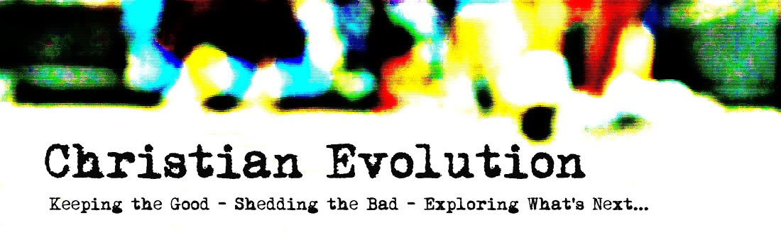Christian Evolution | Keeping the Good - Shedding the Bad - Exploring What's Next.