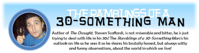 The Ramblings of a 30-Something Man: Author of The Drought, Steven Scaffardi, is not miserable and bitter, he is just trying to deal with life in his 30s! The Ramblings of a 30-Something Man is his outlook on life as he sees it as he shares his brutally honest, but always witty and funny observations, about the world in which we live!