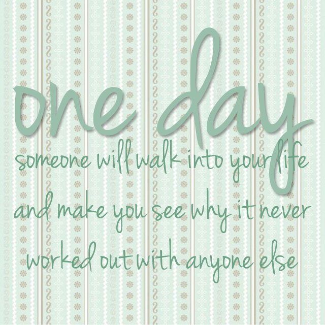 Quote of the Day :: one day someone will walk into your life and make you see why it never worked out with anyone else