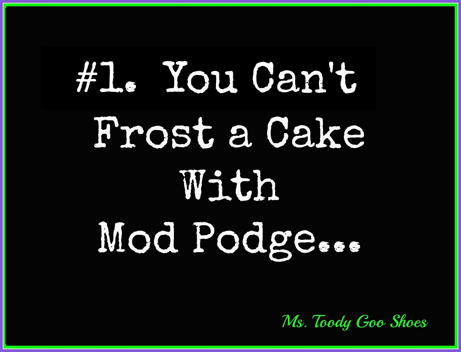 You Can't Frost A Cake You Can't Frost A Cake With Mod Podge: Things I've Learned From Blogging by Ms. Toody Goo Shoes