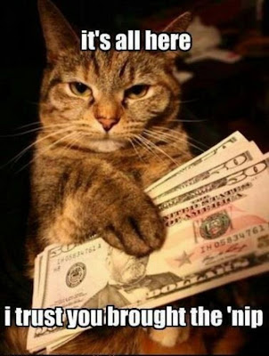 Cat hands over money and says, it's all here, I trust you brought the nip.