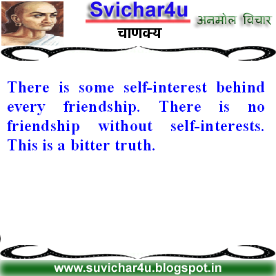 There is some self-interest behind every friendship. There is no friendship without self-interests. This is a bitter truth.