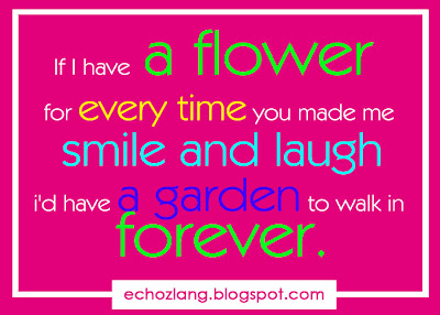 If I have a flower for everytime you made me laugh, i'd have a garden to walk in forever,