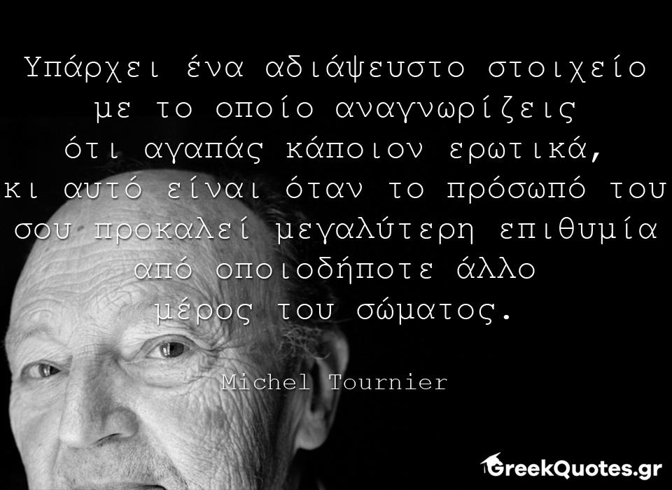 greek quotes - σοφα λογια - Υπάρχει ένα αδιάψευστο στοιχείο με το οποίο αναγνωρίζεις ότι αγαπάς κάποιον ερωτικά, κι αυτό είναι όταν το πρόσωπό του σου προκαλεί μεγαλύτερη επιθυμία από οποιοδήποτε άλλο μέρος του σώματος. - Michel Tournier