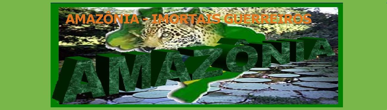 AMAZÔNIA - IMORTAIS GUERREIROS