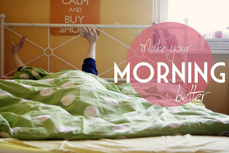 5 TIPS TO MAKE YOUR MORNING BETTER. HAVE A BETTER START OF THE DAY